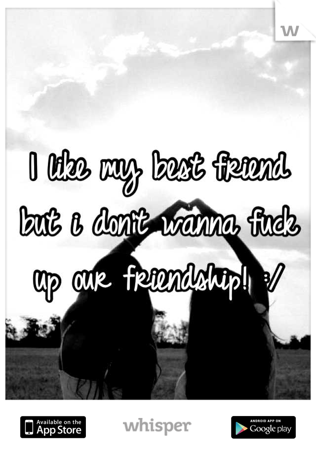 I like my best friend but i don't wanna fuck up our friendship! :/