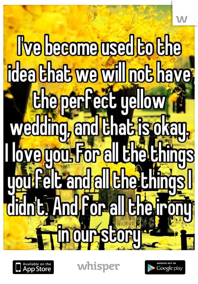 I've become used to the idea that we will not have the perfect yellow wedding, and that is okay.  I love you. For all the things you felt and all the things I didn't. And for all the irony in our story
