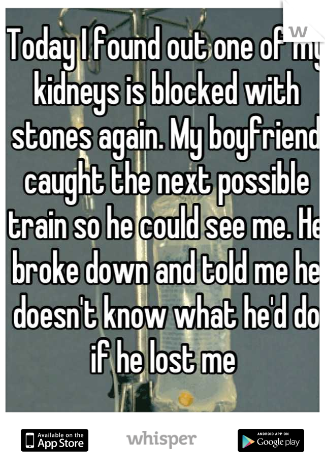 Today I found out one of my kidneys is blocked with stones again. My boyfriend caught the next possible train so he could see me. He broke down and told me he doesn't know what he'd do if he lost me