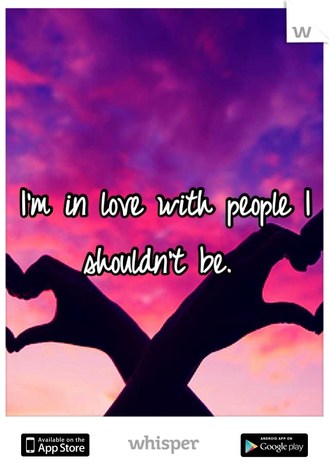 I'm in love with people I shouldn't be.