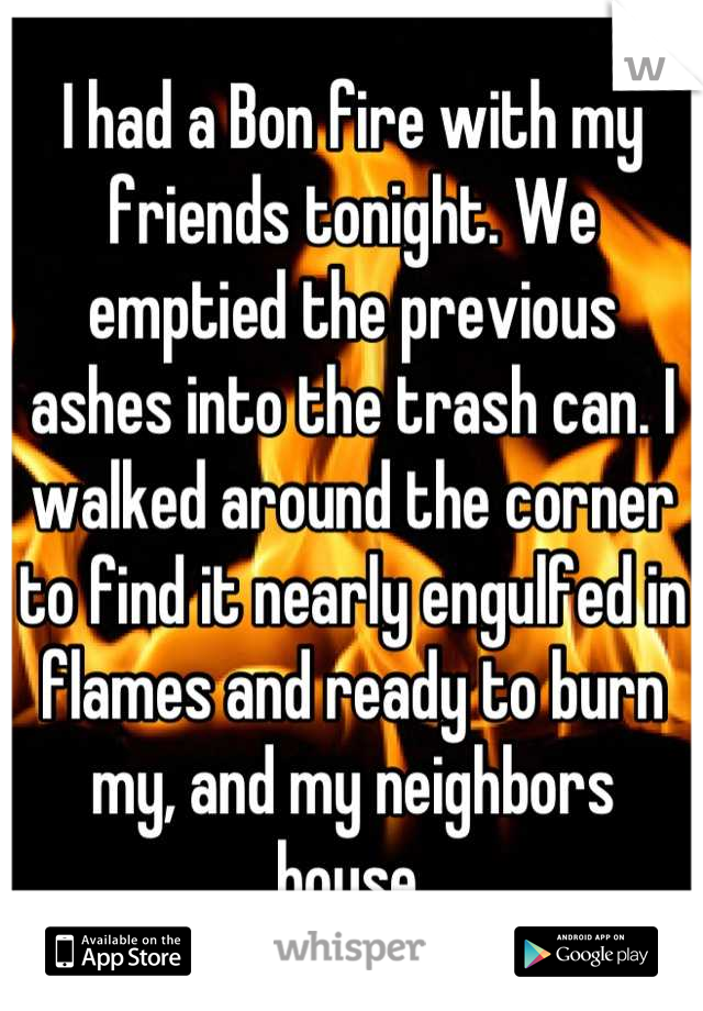 I had a Bon fire with my friends tonight. We emptied the previous ashes into the trash can. I walked around the corner to find it nearly engulfed in flames and ready to burn my, and my neighbors house.