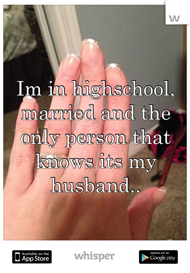 Im in highschool, married and the only person that knows its my husband..