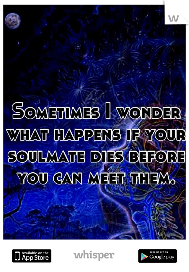 Sometimes I wonder what happens if your soulmate dies before you can meet them.
