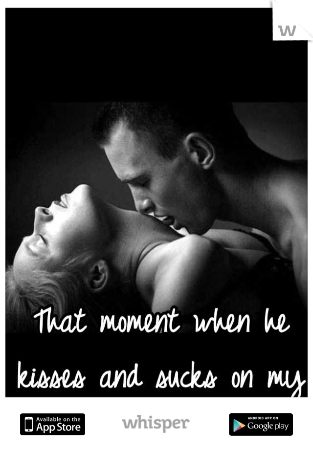 That moment when he kisses and sucks on my neck!