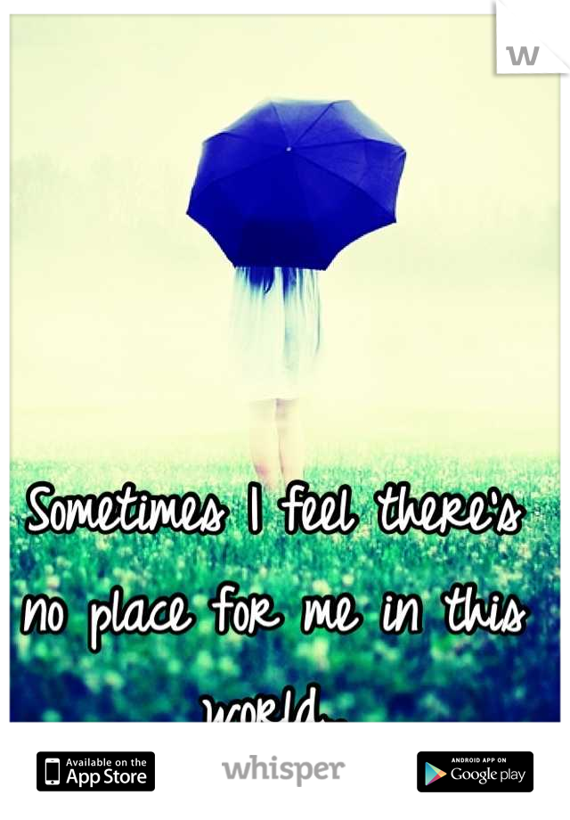 Sometimes I feel there's no place for me in this world..