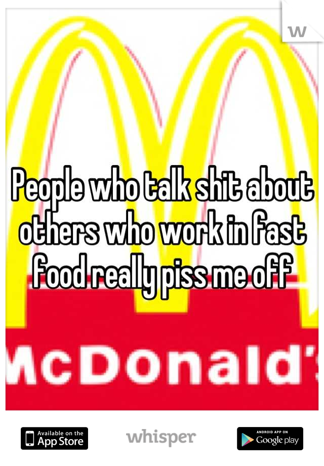 People who talk shit about others who work in fast food really piss me off