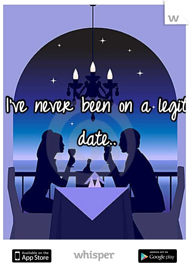 I've never been on a legit date..