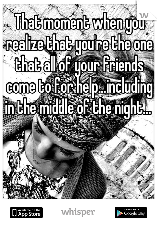 That moment when you realize that you're the one that all of your friends come to for help...including in the middle of the night...