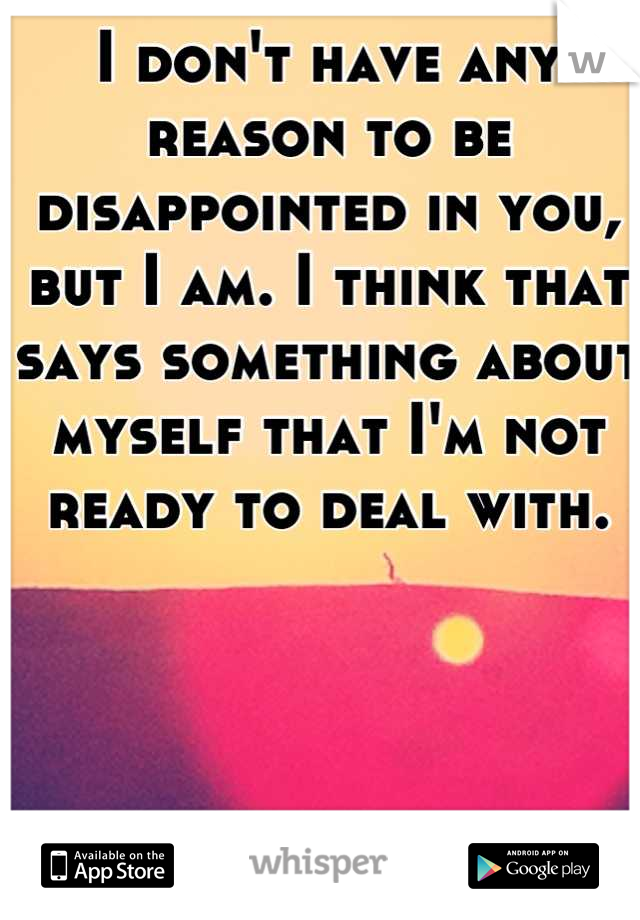 I don't have any reason to be disappointed in you, but I am. I think that says something about myself that I'm not ready to deal with.
