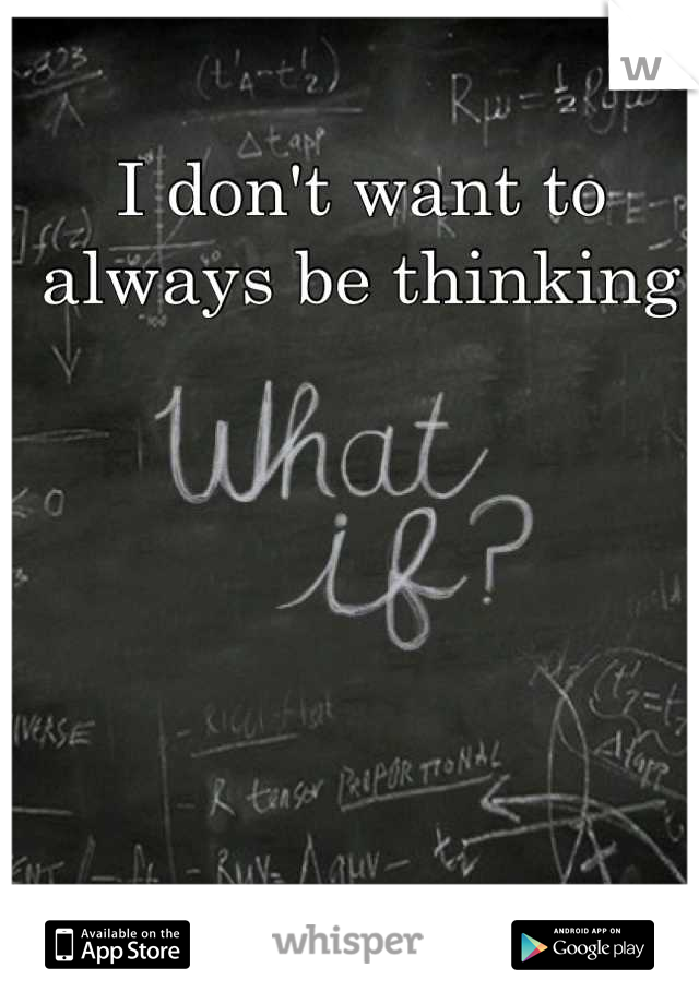 I don't want to always be thinking