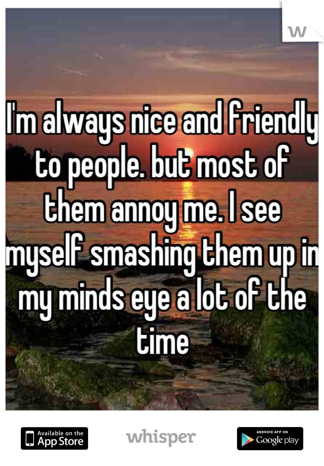 I'm always nice and friendly to people. but most of them annoy me. I see myself smashing them up in my minds eye a lot of the time