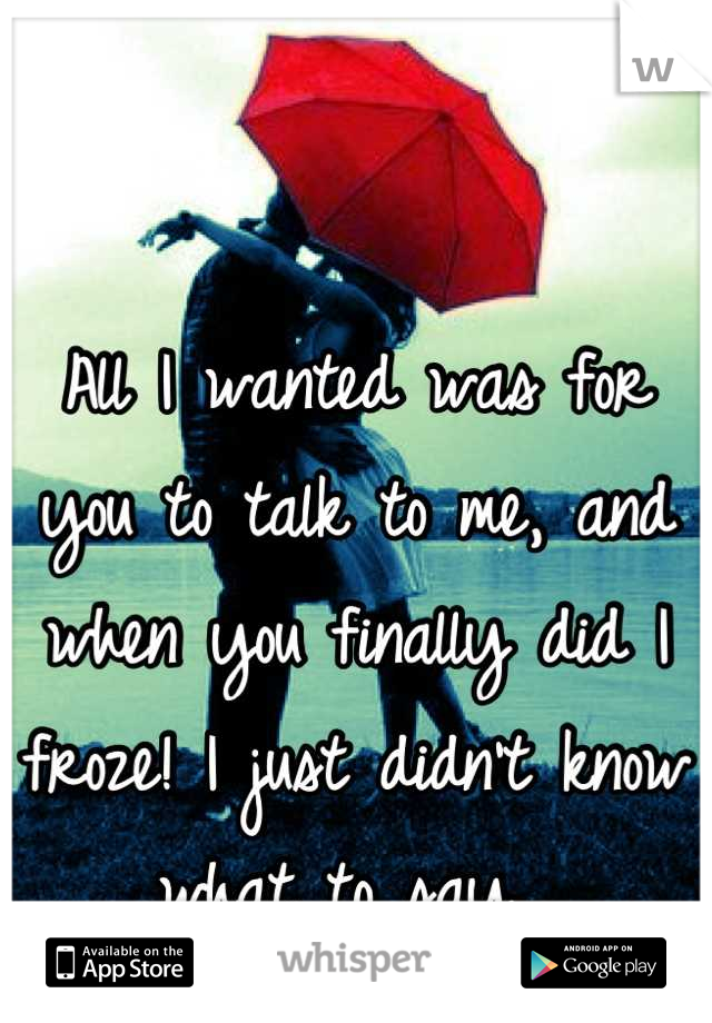 All I wanted was for you to talk to me, and when you finally did I froze! I just didn't know what to say...
