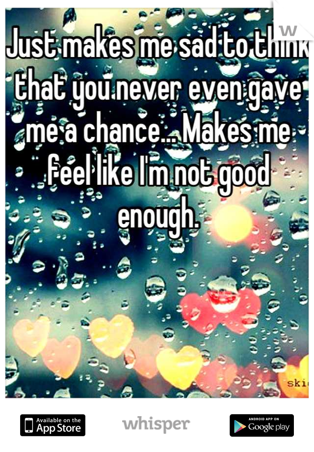 Just makes me sad to think that you never even gave me a chance... Makes me feel like I'm not good enough.