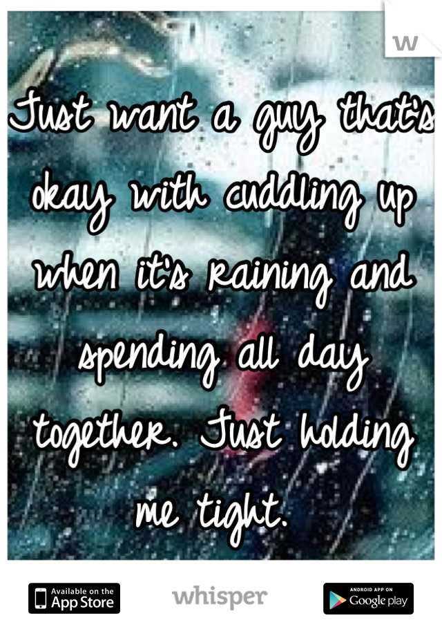 Just want a guy that's okay with cuddling up when it's raining and spending all day together. Just holding me tight.