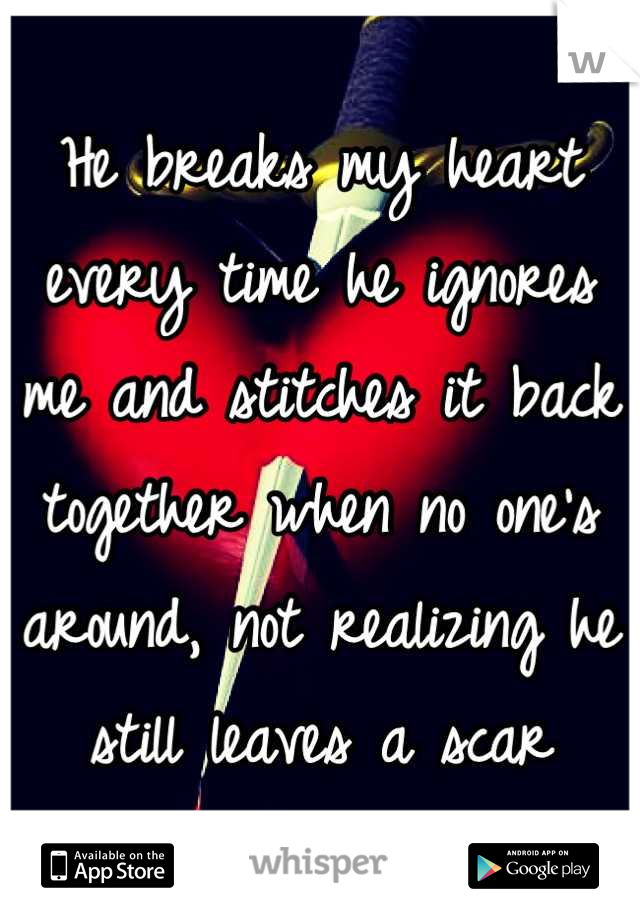 He breaks my heart every time he ignores me and stitches it back together when no one's around, not realizing he still leaves a scar