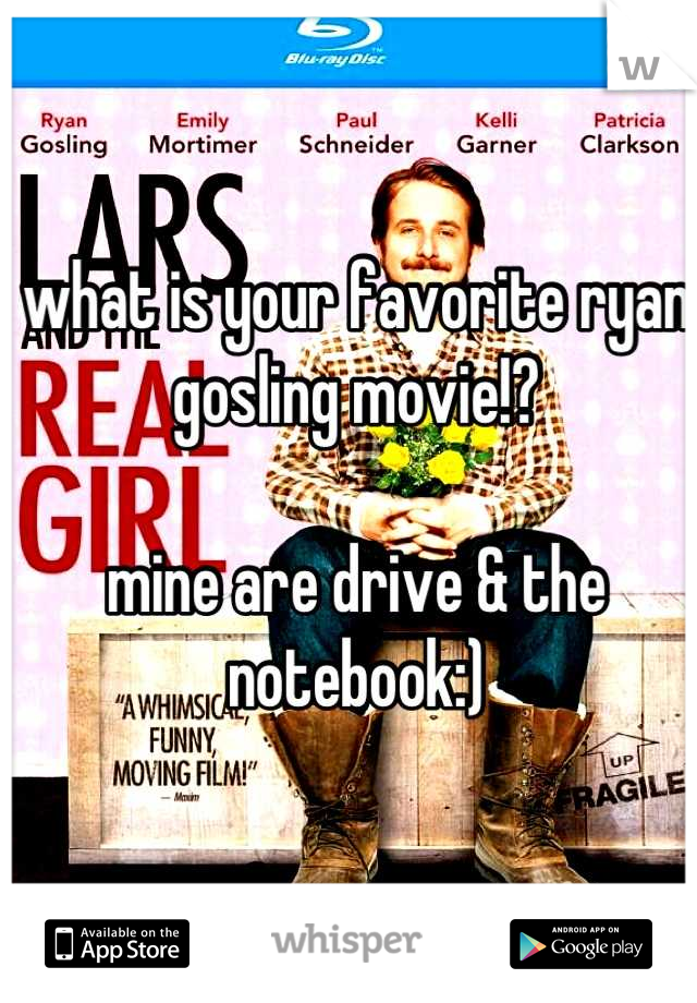 what is your favorite ryan gosling movie!?  mine are drive & the notebook:)