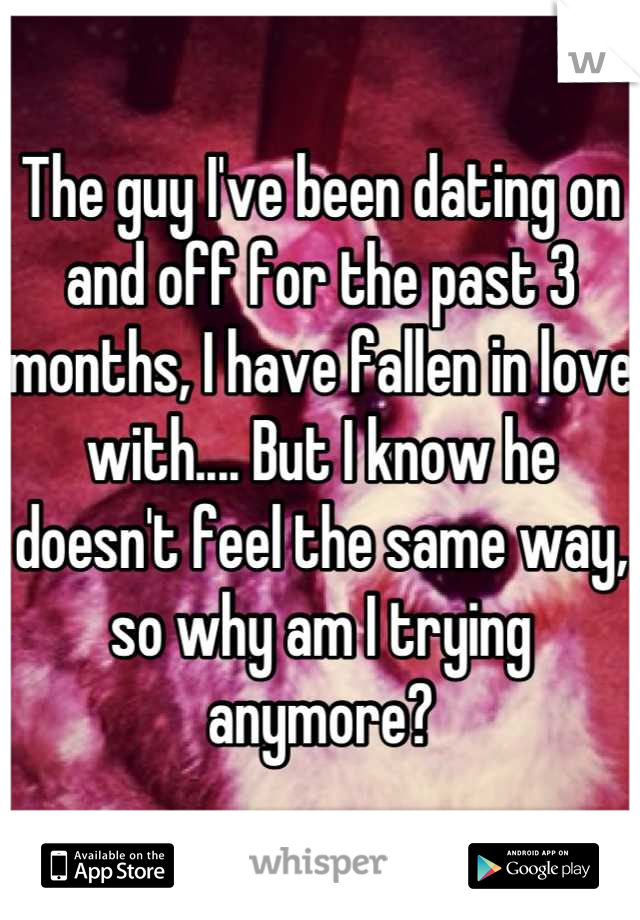 The guy I've been dating on and off for the past 3 months, I have fallen in love with.... But I know he doesn't feel the same way, so why am I trying anymore?