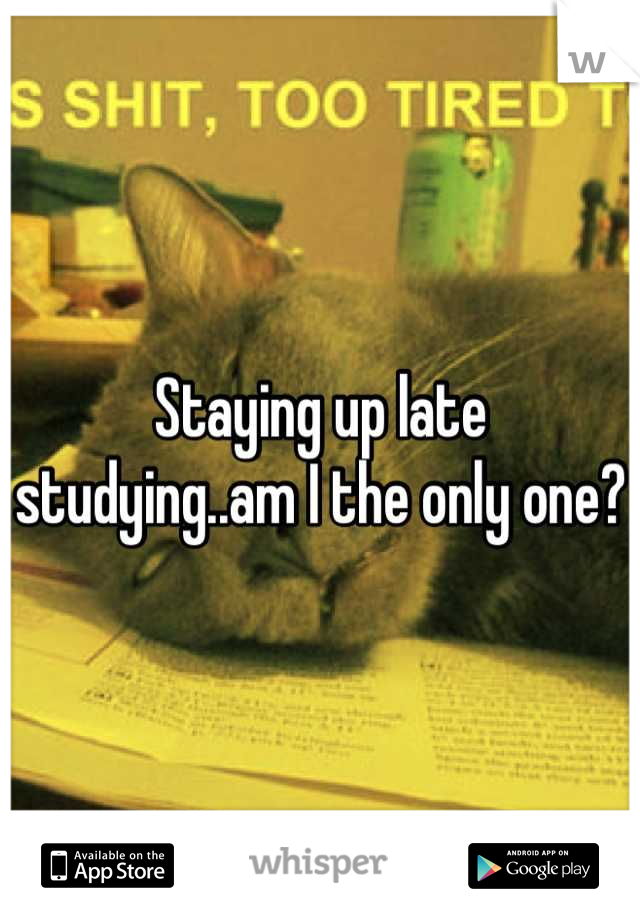 Staying up late studying..am I the only one?