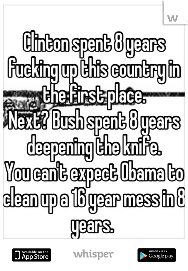 Clinton spent 8 years fucking up this country in the first place. Next? Bush spent 8 years deepening the knife.  You can't expect Obama to clean up a 16 year mess in 8 years.