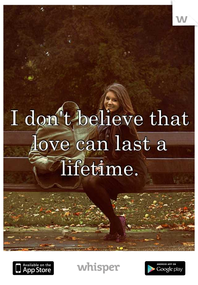 I don't believe that love can last a lifetime.