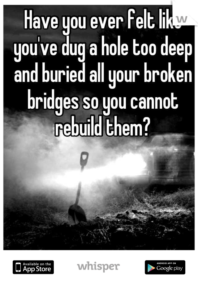 Have you ever felt like you've dug a hole too deep and buried all your broken bridges so you cannot rebuild them?