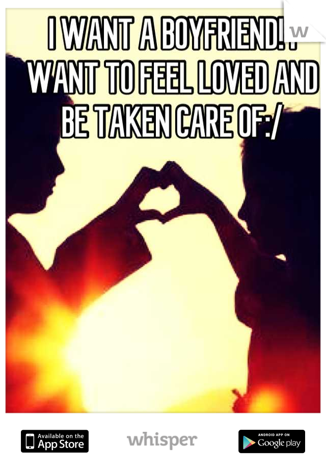 I WANT A BOYFRIEND! I WANT TO FEEL LOVED AND BE TAKEN CARE OF:/