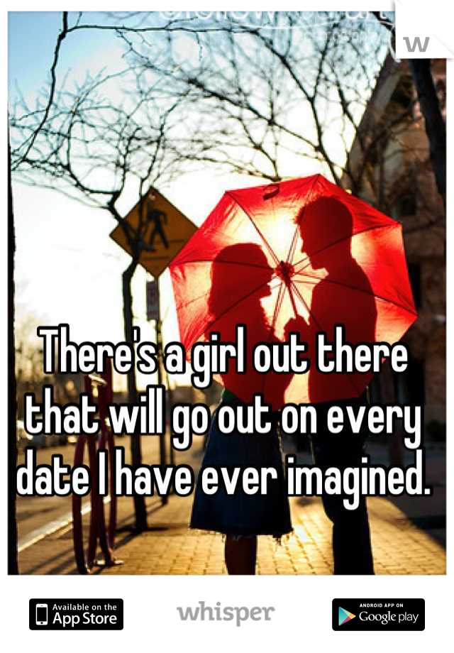 There's a girl out there that will go out on every date I have ever imagined.
