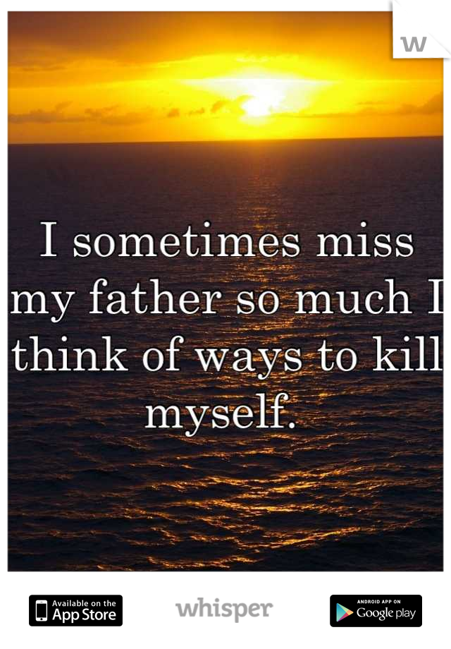 I sometimes miss my father so much I think of ways to kill myself.