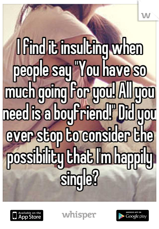 """I find it insulting when people say """"You have so much going for you! All you need is a boyfriend!"""" Did you ever stop to consider the possibility that I'm happily single?"""