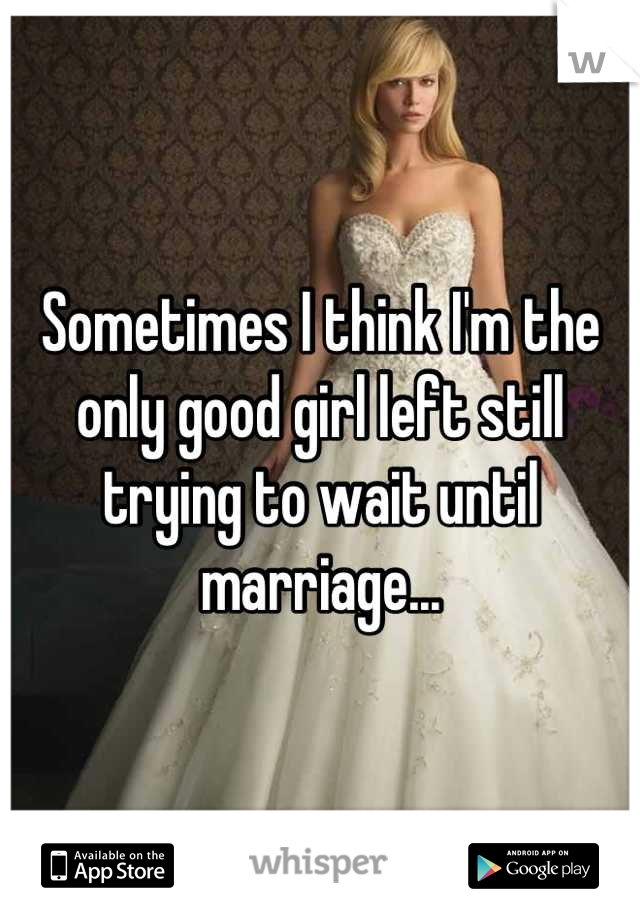 Sometimes I think I'm the only good girl left still trying to wait until marriage...