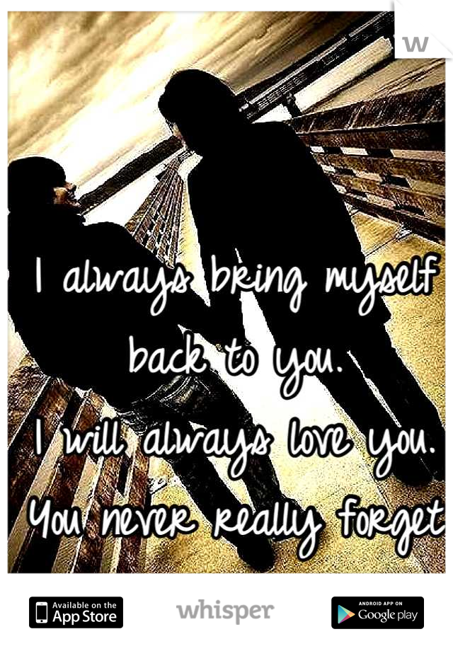 I always bring myself back to you.  I will always love you.  You never really forget your first love.