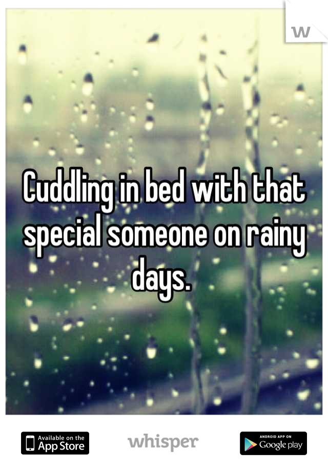 Cuddling in bed with that special someone on rainy days.