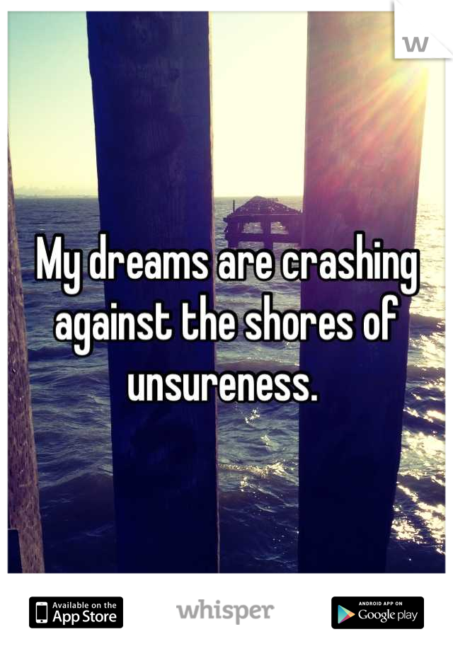 My dreams are crashing against the shores of unsureness.