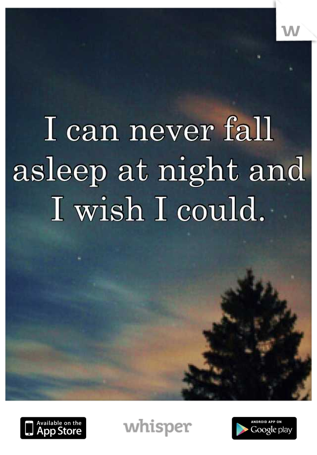 I can never fall asleep at night and I wish I could.