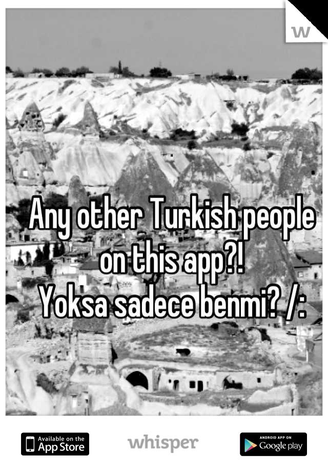 Any other Turkish people on this app?! Yoksa sadece benmi? /: