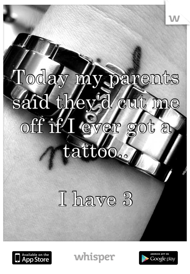 Today my parents said they'd cut me off if I ever got a tattoo..  I have 3