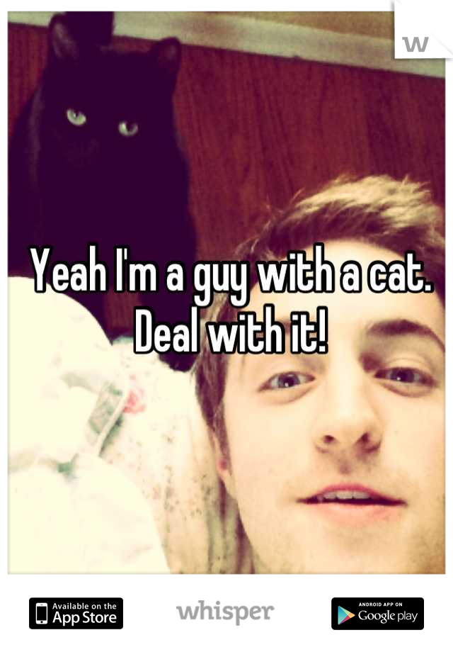 Yeah I'm a guy with a cat. Deal with it!