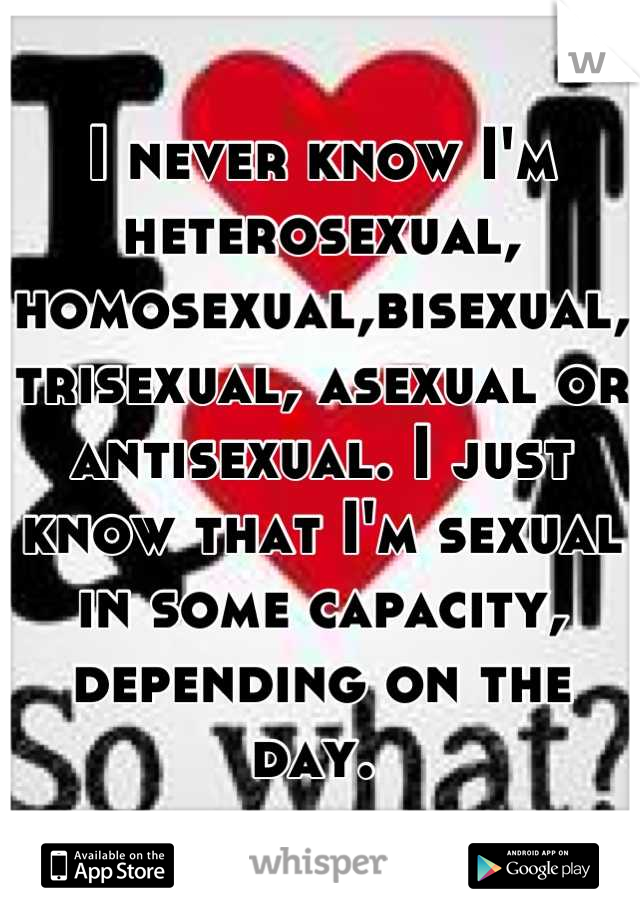 I never know I'm heterosexual, homosexual,bisexual, trisexual, asexual or antisexual. I just know that I'm sexual in some capacity, depending on the day.