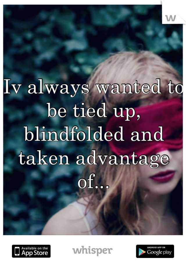 Iv always wanted to be tied up, blindfolded and taken advantage of...