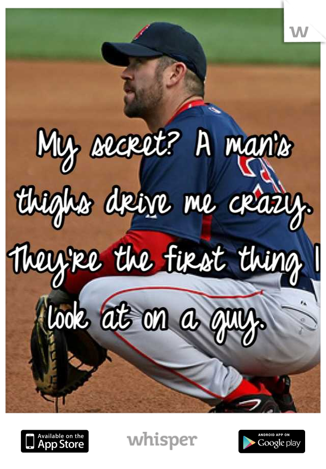My secret? A man's thighs drive me crazy. They're the first thing I look at on a guy.