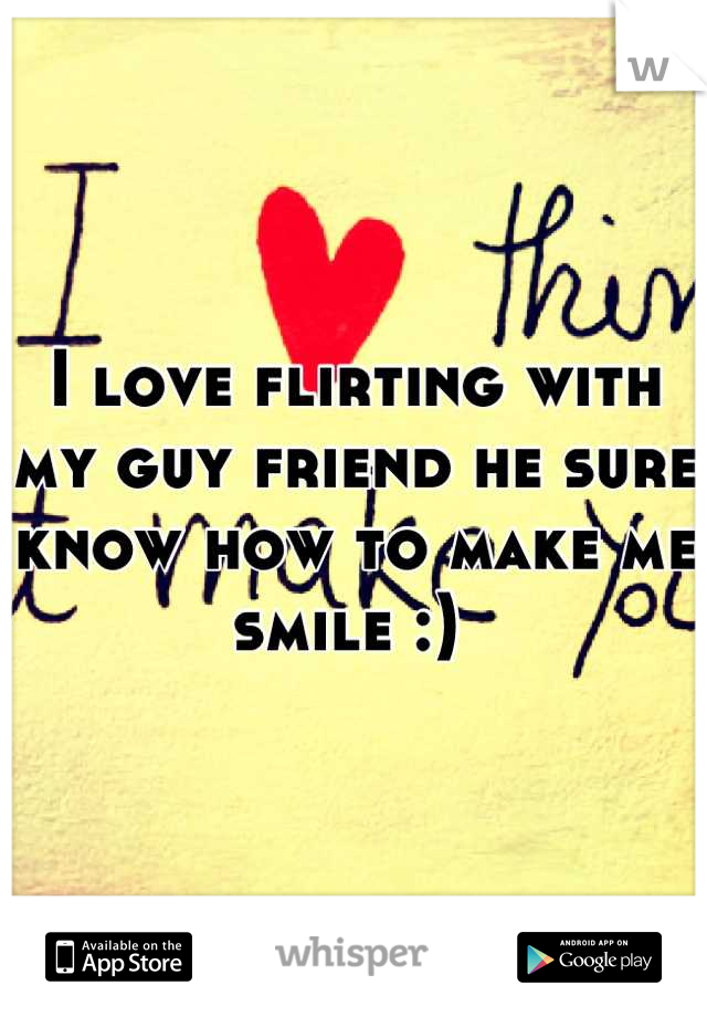 I love flirting with my guy friend he sure know how to make me smile :)