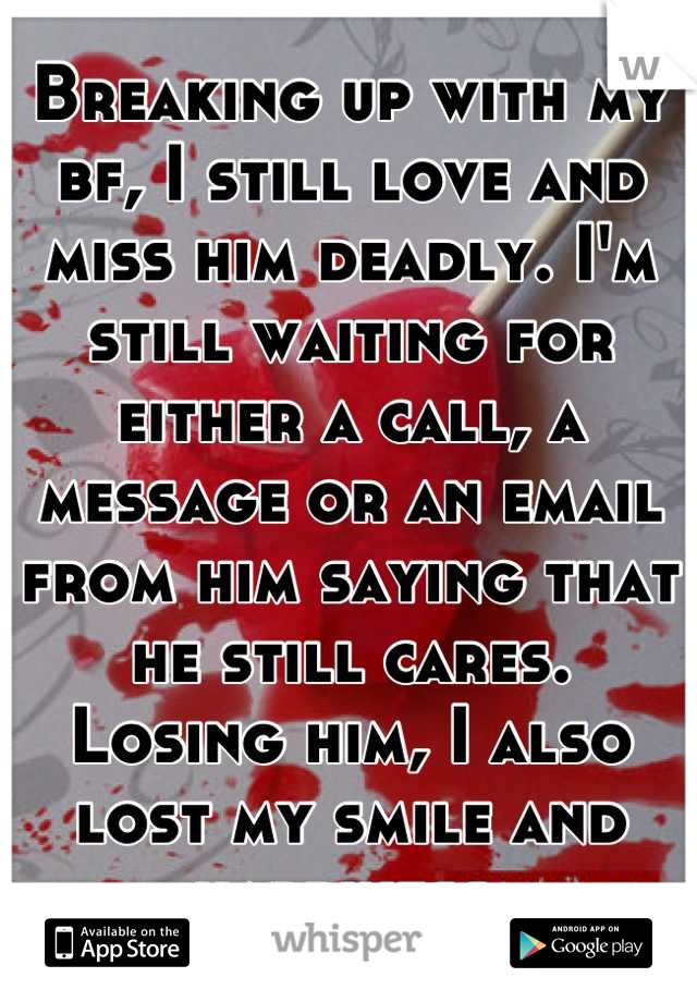 Breaking up with my bf, I still love and miss him deadly. I'm still waiting for either a call, a message or an email from him saying that he still cares. Losing him, I also lost my smile and happiness