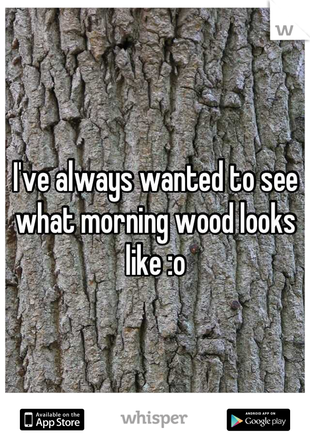 I've always wanted to see what morning wood looks like :o