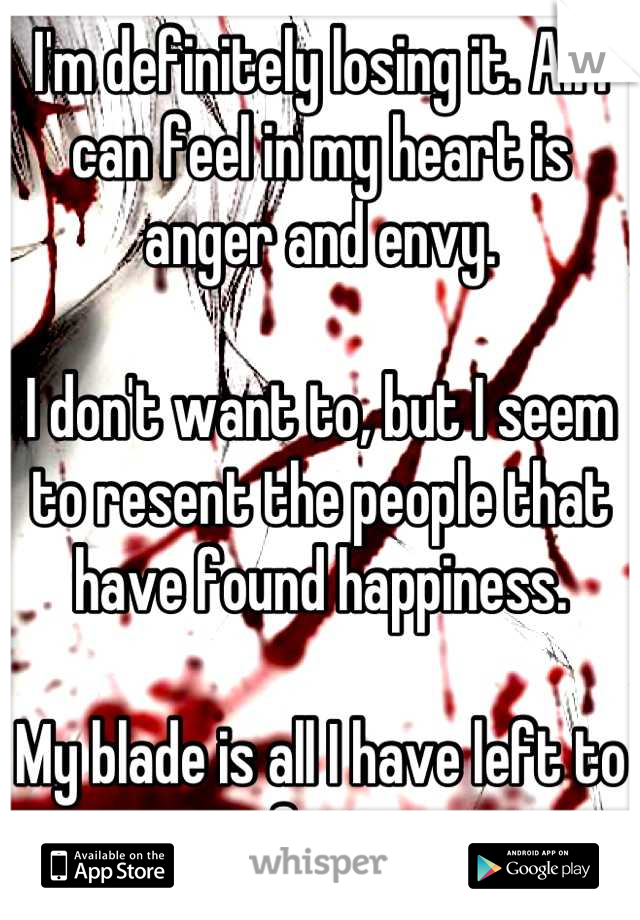 I'm definitely losing it. All I can feel in my heart is anger and envy.  I don't want to, but I seem to resent the people that have found happiness.  My blade is all I have left to comfort me.