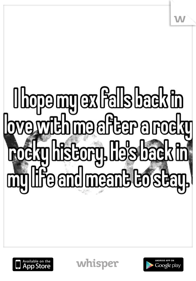 I hope my ex falls back in love with me after a rocky rocky history. He's back in my life and meant to stay.