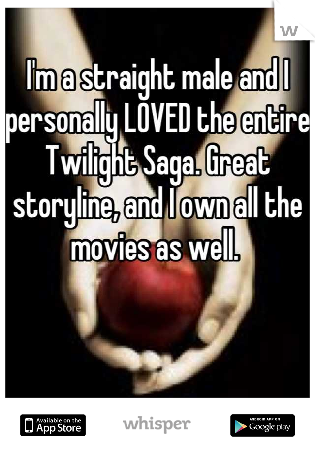 I'm a straight male and I personally LOVED the entire Twilight Saga. Great storyline, and I own all the movies as well.