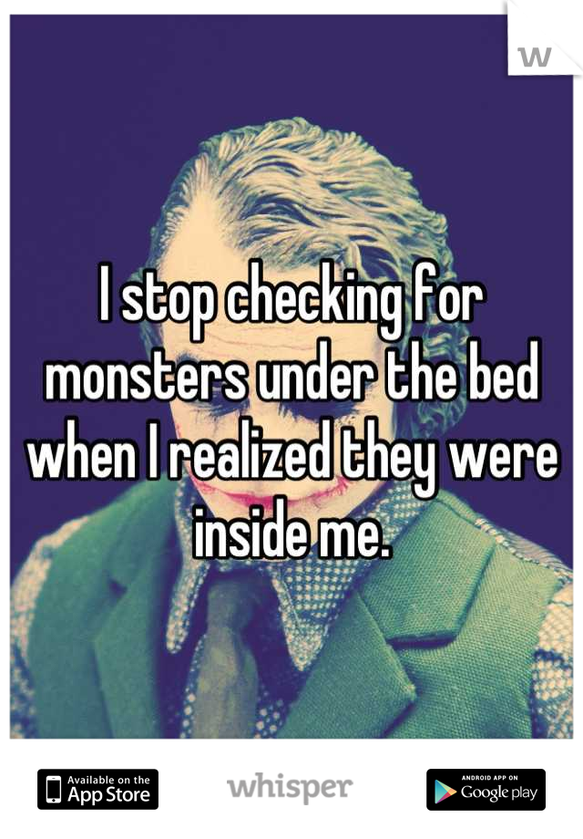 I stop checking for monsters under the bed when I realized they were inside me.