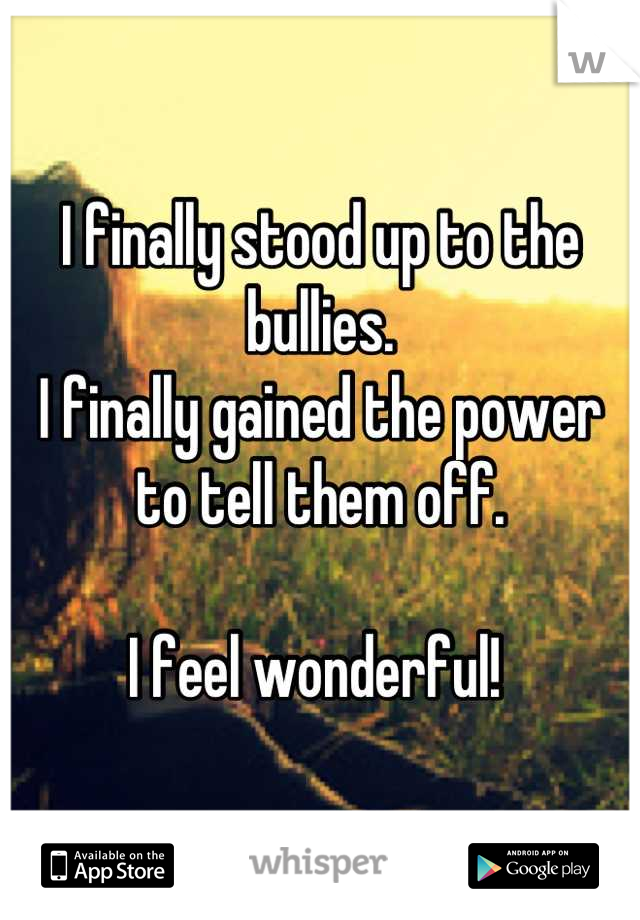 I finally stood up to the bullies.  I finally gained the power to tell them off.  I feel wonderful!