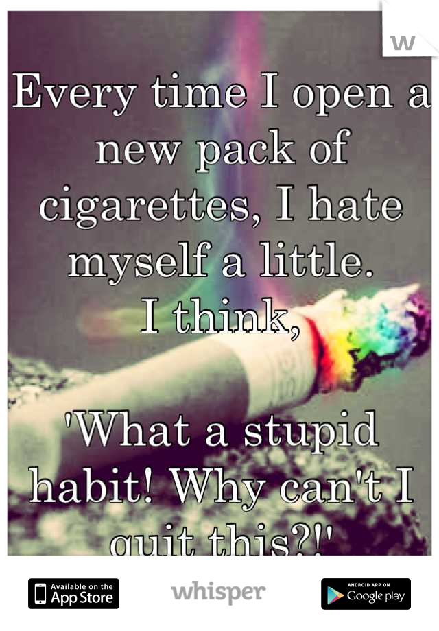 Every time I open a new pack of cigarettes, I hate myself a little.  I think,  'What a stupid habit! Why can't I quit this?!'