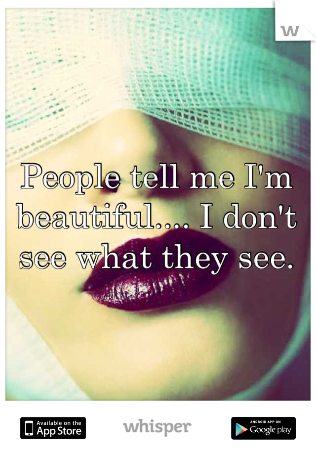 People tell me I'm beautiful.... I don't see what they see.